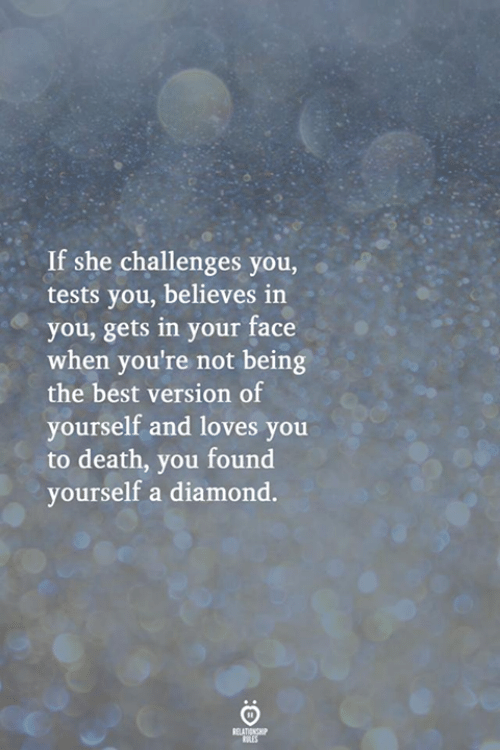 Challenges: If she challenges you,  tests you, believes in  you, gets in your face  when you're not being  the best version of  yourself and loves you  to death, you found  yourself a diamond.  RELATIONSHIP  ES