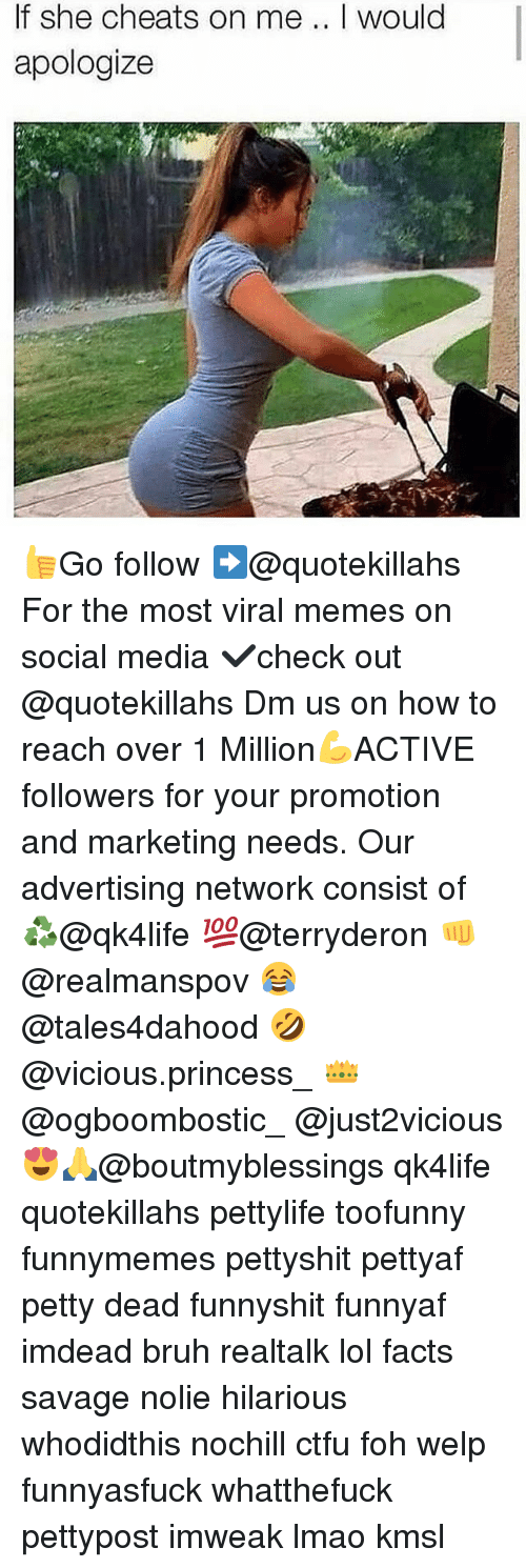 Bruh, Ctfu, and Facts: If she cheats on me .. I would  apologize  34 👍Go follow ➡@quotekillahs For the most viral memes on social media ✔check out @quotekillahs Dm us on how to reach over 1 Million💪ACTIVE followers for your promotion and marketing needs. Our advertising network consist of ♻@qk4life 💯@terryderon 👊@realmanspov 😂@tales4dahood 🤣@vicious.princess_ 👑@ogboombostic_ @just2vicious😍🙏@boutmyblessings qk4life quotekillahs pettylife toofunny funnymemes pettyshit pettyaf petty dead funnyshit funnyaf imdead bruh realtalk lol facts savage nolie hilarious whodidthis nochill ctfu foh welp funnyasfuck whatthefuck pettypost imweak lmao kmsl
