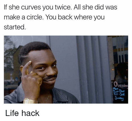 circling: If she curves you twice. All she did was  make a circle. You back where you  started  Operim  Tue-Thur  Tri-Sal Life hack