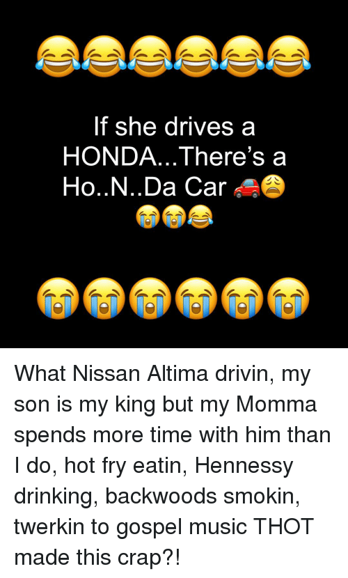 gospel: If she drives a  HONDA... There's a  Ho..N..Da Car What Nissan Altima drivin, my son is my king but my Momma spends more time with him than I do, hot fry eatin, Hennessy drinking, backwoods smokin, twerkin to gospel music THOT made this crap?!