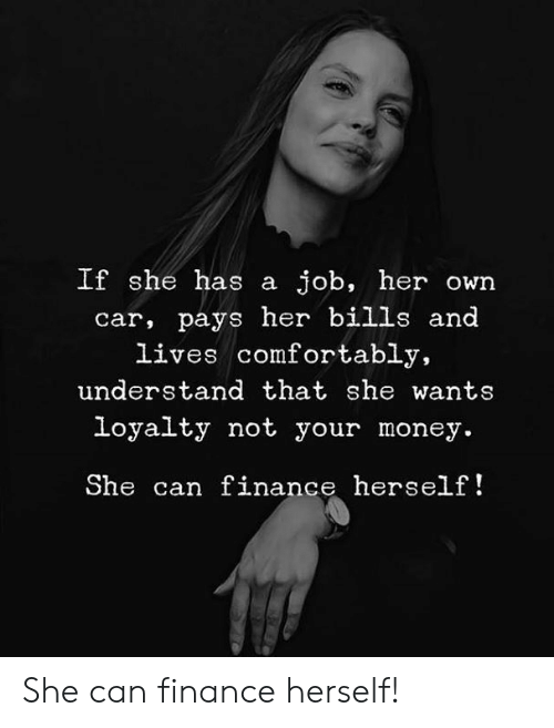finance: If she has a job, her own  car, pays her bills and  lives comfortably,  understand that she wants  loyalty not your money.  She can finance herself! She can finance herself!