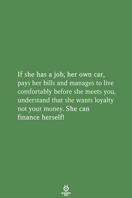 finance: If she has a job, her own car,  pays her bills and manages to live  comfortably before she meets you,  understand that she wants loyalty  not your money. She can  finance herself!