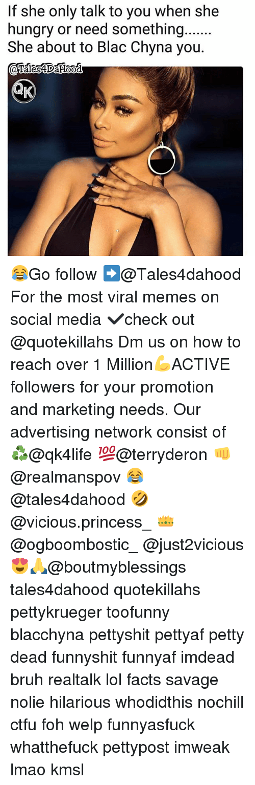 Blac Chyna, Bruh, and Ctfu: If she only talk to you when she  hungry or need something....  She about to Blac Chyna you. 😂Go follow ➡@Tales4dahood For the most viral memes on social media ✔check out @quotekillahs Dm us on how to reach over 1 Million💪ACTIVE followers for your promotion and marketing needs. Our advertising network consist of ♻@qk4life 💯@terryderon 👊@realmanspov 😂@tales4dahood 🤣@vicious.princess_ 👑@ogboombostic_ @just2vicious😍🙏@boutmyblessings tales4dahood quotekillahs pettykrueger toofunny blacchyna pettyshit pettyaf petty dead funnyshit funnyaf imdead bruh realtalk lol facts savage nolie hilarious whodidthis nochill ctfu foh welp funnyasfuck whatthefuck pettypost imweak lmao kmsl