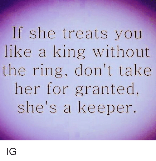 For Granted: If she treats you  like a king without  the ring, don't take  her for granted.  She's a keeper. IG