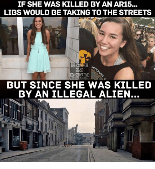 Ar15: IF SHE WAS KILLED BY AN AR15...  LIDS WOULD BE TAKING TO THE STREETS  CONSERVATIVE  BUT SINCE SHE WAS KILLED  BY AN ILLEGAL ALIEN...