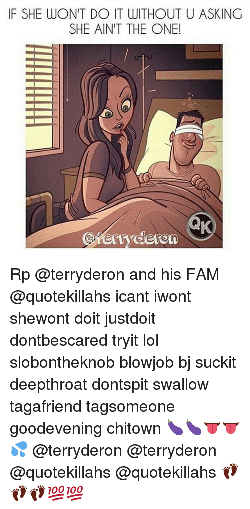 Blowjob, Fam, and Lol: IF SHE WON'T DO IT WITHOUT U ASKING  SHE AIN'T THE ONE!  erryderom Rp @terryderon and his FAM @quotekillahs icant iwont shewont doit justdoit dontbescared tryit lol slobontheknob blowjob bj suckit deepthroat dontspit swallow tagafriend tagsomeone goodevening chitown 🍆🍆👅👅💦 @terryderon @terryderon @quotekillahs @quotekillahs 👣👣👣💯💯