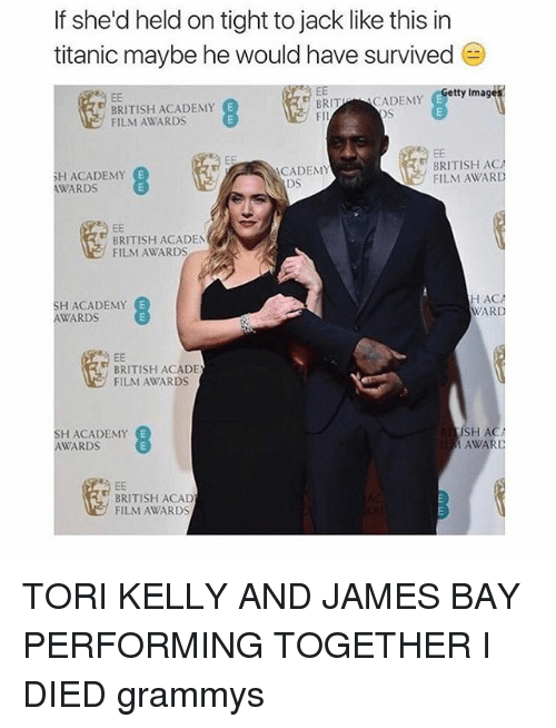 Tori Kelly: If she'd held on tight to jack like this in  titanic maybe he would have survived  Getty Image  BRITU  CADEMY BRITISH ACADEMY  E  FILM AWARDS  BRITISH ACA  CADEMY  SH ACADEMY  FILM AWARD  WARDS  BRITISH ACADEM  FILM AWARDS  HACA  H ACADEMY  WARD  AWARDS  BRITISH ACADE  FILM AWARDS  SH A  H ACADEMY  E  AWARDS  AWARI  EE  BRITISH ACAD  FILM AWARDS TORI KELLY AND JAMES BAY PERFORMING TOGETHER I DIED grammys