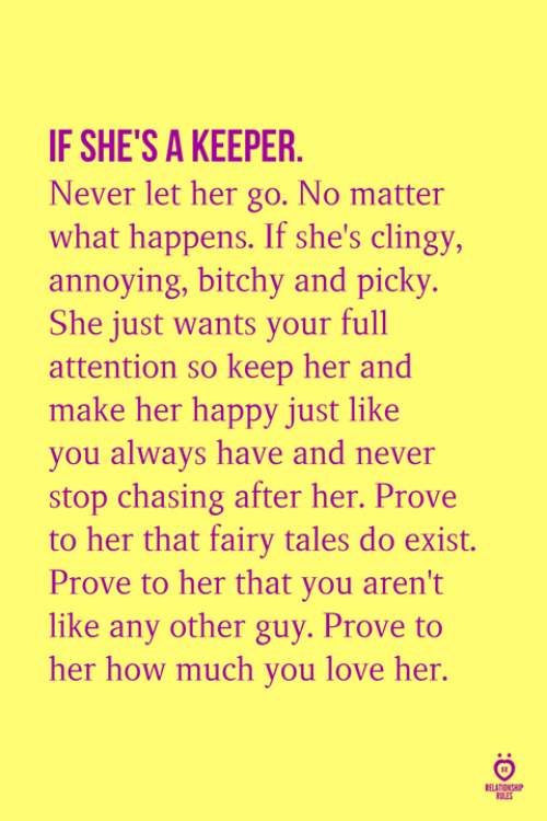 Bitchy: IF SHE'S A KEEPER.  Never let her go. No matter  what happens. If she's clingy,  annoying, bitchy and picky.  She just wants your full  attention so keep her and  make her happy just like  you always have and never  stop chasing after her. Prove  to her that fairy tales do exist.  Prove to her that you aren't  like any other guy. Prove to  her how much you love her  ULES