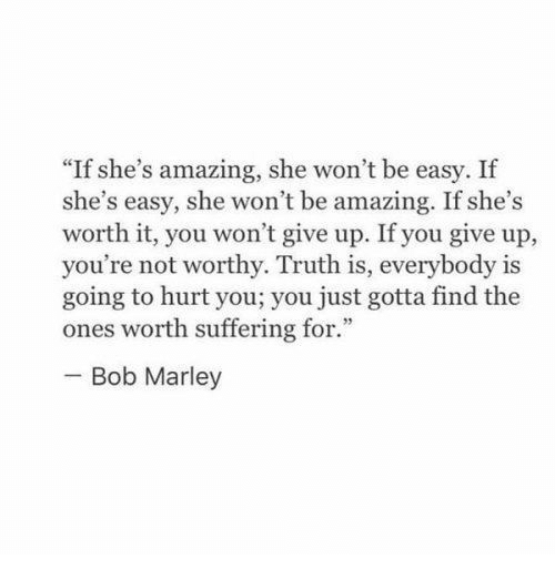 """Bob Marley: """"If she's amazing, she won't be easy. If  she's easy, she won't be amazing. If she's  worth it, you won't give up. If you give up,  you're not worthy. Truth is, everybody is  going to hurt you; you just gotta find the  ones worth suffering for.""""  Bob Marley"""