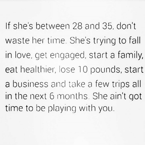 Got Time: If she's between 28 and 35, don't  waste her time. She's trying to fall  in love, get engaged, start a family,  eat healthier, lose 10 pounds, start  a business and take a few trips all  in the next 6 months. She ain't got  time to be playing with you