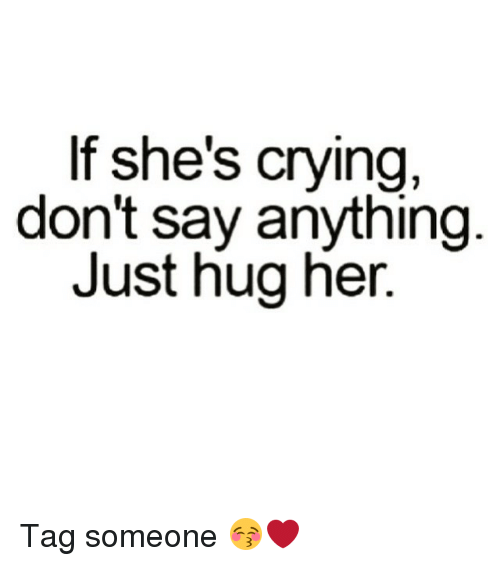 Tagged: If she's crying,  don't say anything  Just hug her. Tag someone 😚❤️