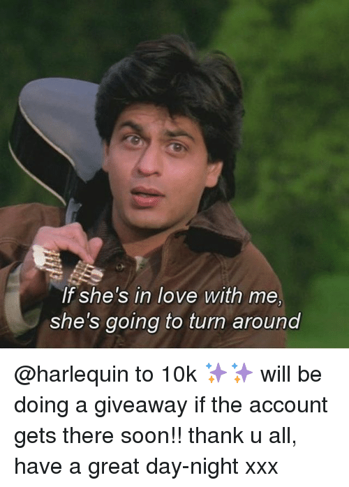 Love, Memes, and Soon...: If she's in love with me,  she's going to turn around @harlequin to 10k ✨✨ will be doing a giveaway if the account gets there soon!! thank u all, have a great day-night xxx