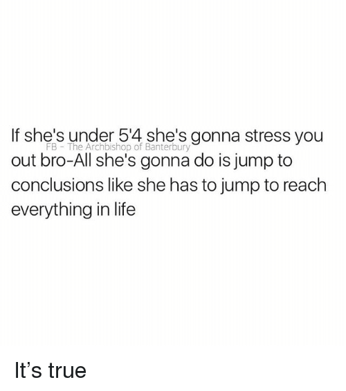 Life, True, and British: If she's under 4 shena stress you  out bro-All she's gonna do is jump to  conclusions like she has to jump to reach  everything in life  FB The Archbishop of Banterbury It's true