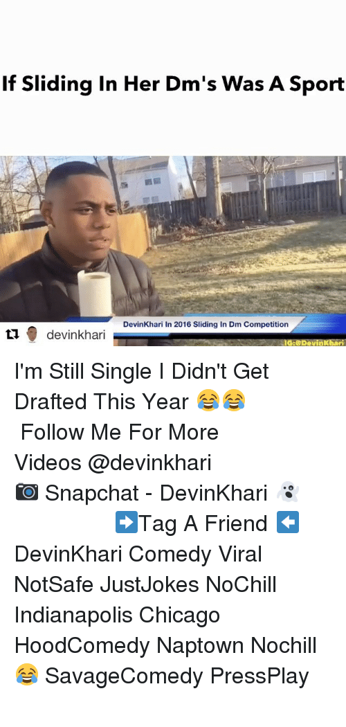 Memes, Indianapolis, and 🤖: If Sliding in Her Dm's Was A Sport  DevinKhari in 2016 Sliding In Dm Competition  devinkhari  IG:@DevinKhari I'm Still Single I Didn't Get Drafted This Year 😂😂 ━━━━━━━━━━━━━━━ Follow Me For More Videos @devinkhari ━━━━━━━━━━━━━━━ 📷 Snapchat - DevinKhari 👻 ━━━━━━━━━━━━━━━ ➡️Tag A Friend ⬅️ DevinKhari Comedy Viral NotSafe JustJokes NoChill Indianapolis Chicago HoodComedy Naptown Nochill 😂 SavageComedy PressPlay ━━━━━━━━━━━━━━━