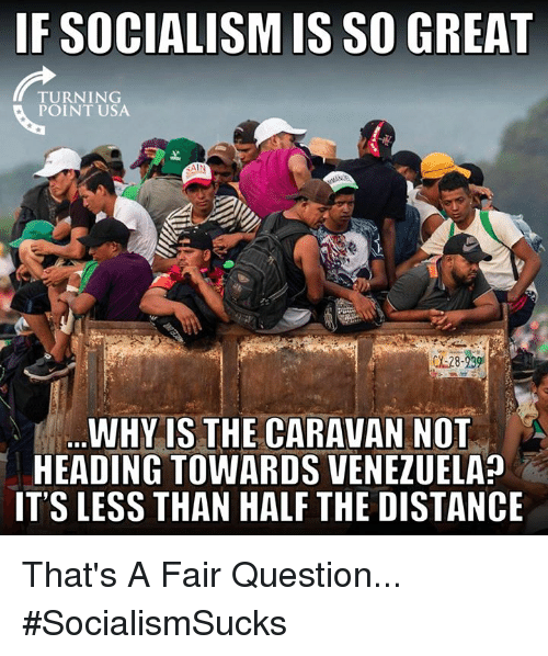 caravan: IF SOCIALISM IS SO GREAT  TURNING  POINT USA  AIN  WHY IS THE CARAVAN NOT  HEADING TOWARDS VENEZUELA?  IT'S LESS THAN HALF THE DISTANCE That's A Fair Question... #SocialismSucks