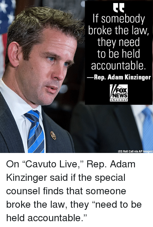"""ap images: If somebody  broke the law,  they need  to be helo  accountable.  Rep. Adam Kinzinger  FOX  NEWS  cha n ne I  (CQ Roll Call via AP Images) On """"Cavuto Live,"""" Rep. Adam Kinzinger said if the special counsel finds that someone broke the law, they """"need to be held accountable."""""""