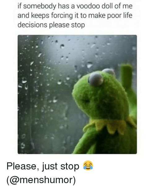 Life, Memes, and Decisions: if somebody has a voodoo doll of me  and keeps forcing it to make poor life  decisions please stop Please, just stop 😂 (@menshumor)