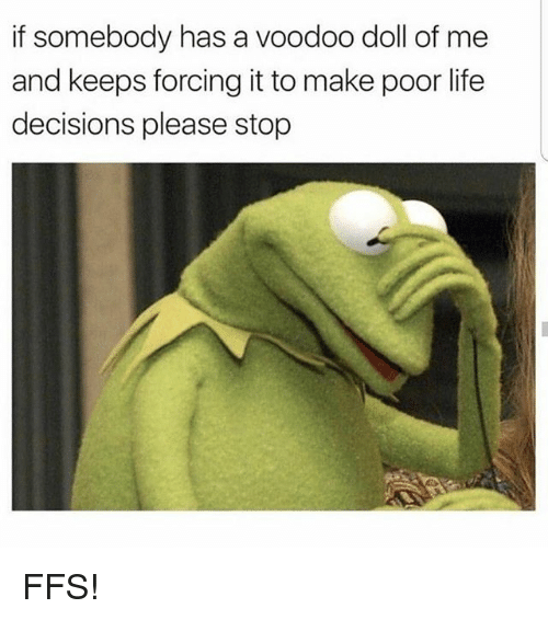 Life, Memes, and Decisions: if somebody has a voodoo doll of me  and keeps forcing it to make poor life  decisions please stop FFS!