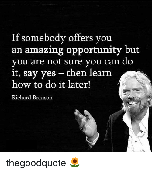 Memes, How To, and Opportunity: If somebody offers you  an amazing opportunity but  you are not sure you can do  it, say yes then learn  how to do it later!  Richard Branson thegoodquote 🌻