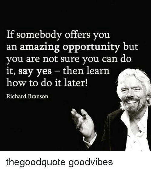 Memes, How To, and Opportunity: If somebody offers you  an amazing opportunity but  you are not sure you can do  it, say yes then learn  how to do it later!  Richard Branson thegoodquote goodvibes