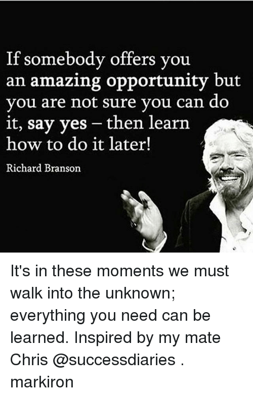 Memes, How To, and Opportunity: If somebody offers you  an amazing opportunity but  you are not sure you can do  it, say yes then learn  how to do it later!  Richard Branson It's in these moments we must walk into the unknown; everything you need can be learned. Inspired by my mate Chris @successdiaries . markiron