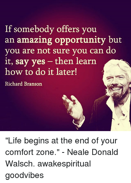 "Comfortable, Life, and Memes: If somebody offers you  an amazing opportunity but  you are not sure you can do  it, say yes - then learn  how to do it later!  Richard Branson ""Life begins at the end of your comfort zone."" - Neale Donald Walsch. awakespiritual goodvibes"