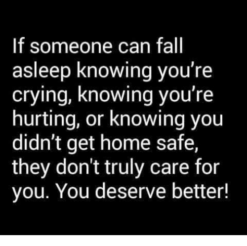 Crying, Fall, and Memes: If someone can fall  asleep knowing you're  crying, knowing you're  hurting, or knowing you  didn't get home safe,  they don't truly care for  you. You deserve better!