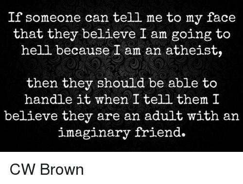 Atheistism: If someone can tell me to my face  that they believe I am going to  hell because I am an atheist,  then they should be able to  handle it when I tell them I  believe they are an adult with an  imaginary friend CW Brown