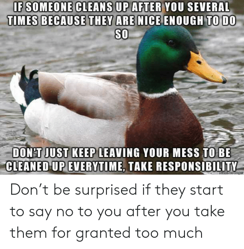 granted: IF SOMEONE CLEANS UP AFTER YOU SEVERAL  TIMES BECAUSE THEY ARE NICE ENOUGH TO DO  SO  DON'T JUST KEEP LEAVING YOUR MESS TO BE  CLEANED UP EVERYTIME, TAKE RESPONSIBILITY Don't be surprised if they start to say no to you after you take them for granted too much