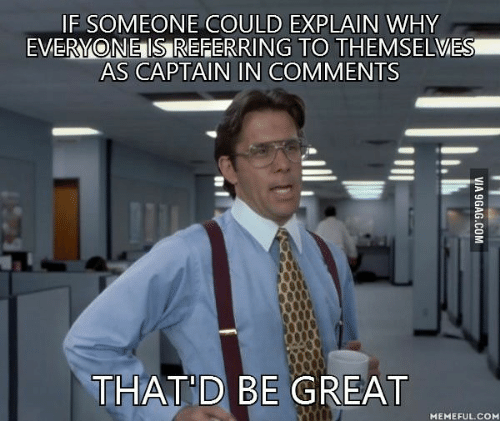That D Be Great Meme: IF SOMEONE COULD EXPLAIN WHY  EVERYONEISREFERRING TO THEMSELVES!  AS CAPTAIN IN COMMENTS  THAT D BE GREAT  MEMEFUL COM