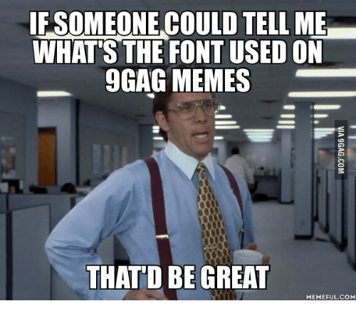 Thatd Be Great Meme: IF SOMEONE COULD TELLME  WHAT'S THE FONT USED ON  9GAG MEMES  THAT'D BE GREAT  MEMEFUL COM