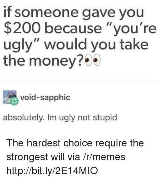 """Youre Ugly: If someone gave you  $200 because """"you're  ugly"""" would you take  the money?  void-sapphic  absolutely. Im ugly not stupid The hardest choice require the strongest will via /r/memes http://bit.ly/2E14MIO"""