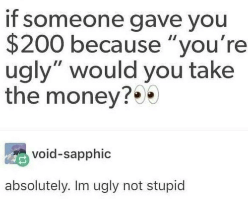"""Youre Ugly: If someone gave you  $200 because """"you're  ugly"""" would you take  the money?  void-sapphic  absolutely. Im ugly not stupid"""