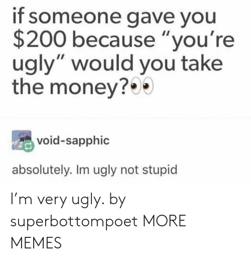 """Youre Ugly: if someone gave you  $200 because """"you're  ugly"""" would you take  the money?  void-sapphic  absolutely. Im ugly not stupid I'm very ugly. by superbottompoet MORE MEMES"""