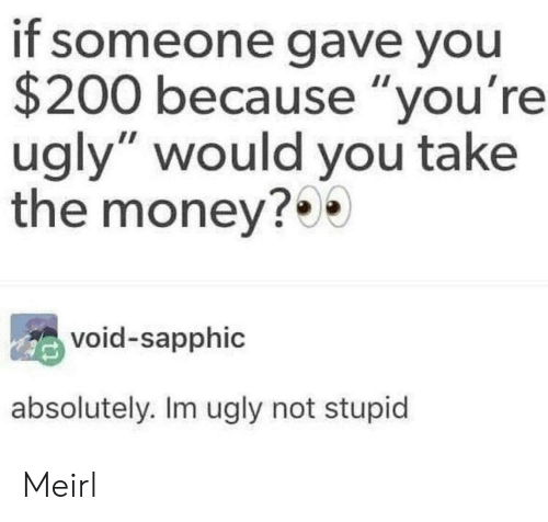 """Youre Ugly: if someone gave you  $200 because """"you're  ugly"""" would you take  the money?0  void-sapphic  absolutely. Im ugly not stupid Meirl"""
