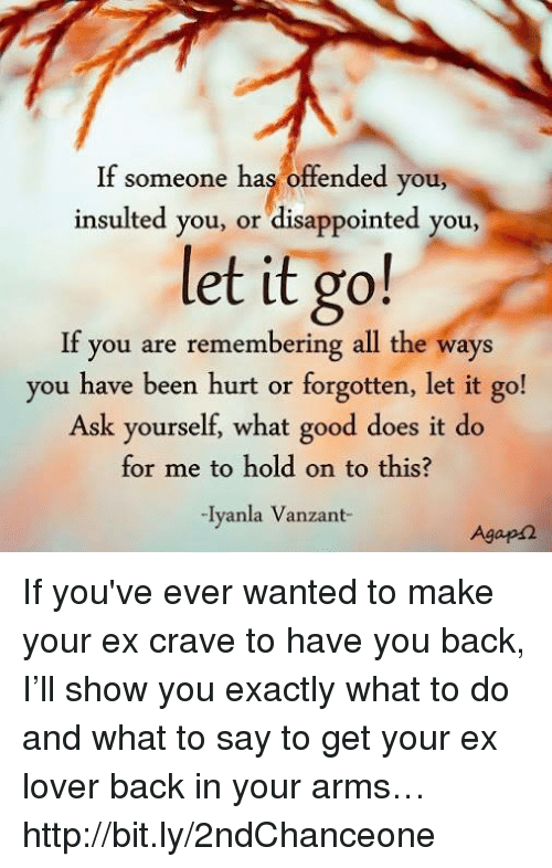 Cravings: If someone has offended you  insulted you, or disappointed you  let it go!  If you are remembering all the ways  you have been hurt or forgotten, let it go!  Ask yourself, what good does it do  for me to hold on to this?  -Iyanla Vanzant-  Agaps2 If you've ever wanted to make your ex crave to have you back, I'll show you exactly what to do and what to say to get your ex lover back in your arms… http://bit.ly/2ndChanceone