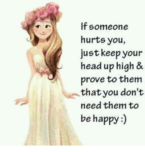 keep your head up: If someone  hurts you,  just keep your  head up high &  prove to them  that you don't  need them to  be happy