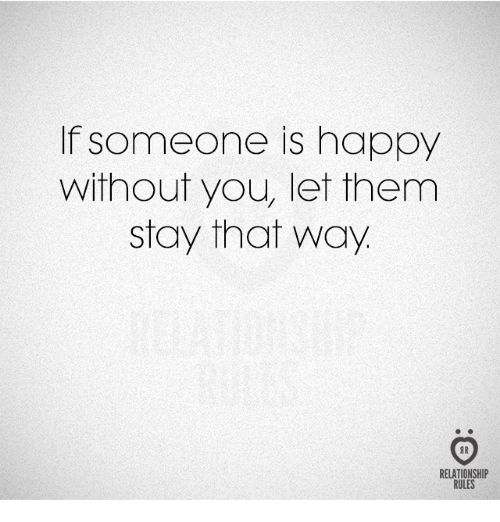 Happy, Them, and You: If someone is happy  without you, let them  stay that way  RELATIONSHIP  RULES