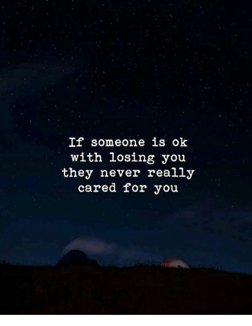 yoiu: If someone is ok  with losing yoiu  they never really  cared for you