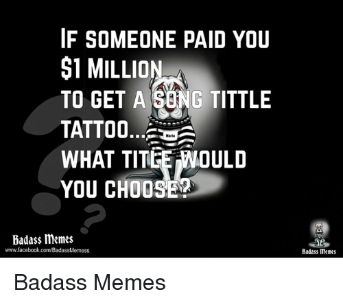 Facebook, Memes, and Tattoos: IF SOMEONE PAID YOU  $1 MILLION  TO GET A SONG TITTLE  TATTOO...  WHAT TITLE NOULD  YOU CHOOSE  Badass memes  www.facebook.com/BadassMemess  Badass memes Badass Memes
