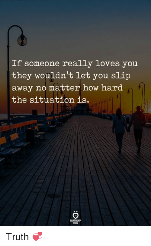 Truth, How, and The Situation: If someone really loves you  they wouldn't let you slip  away no matter how hard  the situation is Truth 💞