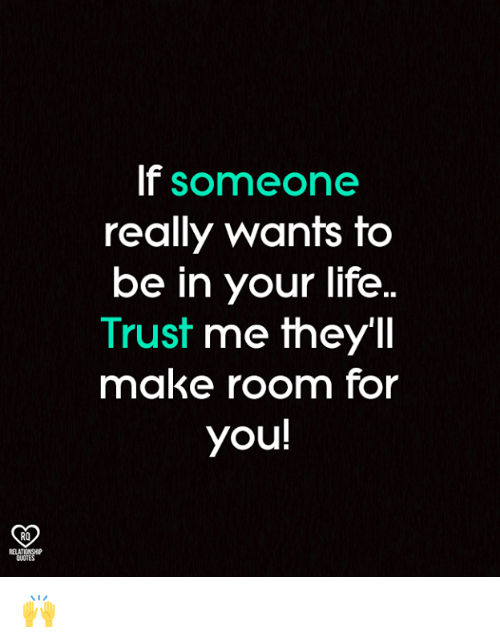 Life, Memes, and Quotes: If someone  really wants to  be in your life..  Trust me they'Il  make room for  you!  RO  RELATIONSHIP  QUOTES 🙌