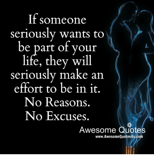quots: If someone  seriously wants to  be part of your  life, they will  seriously make an  effort to be in it.  No Reasons.  No Excuses.  Awesome Quotes  www.Awesome Quotes4u.co