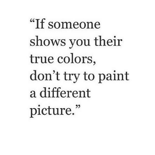 """Dont Try: """"If someone  shows vou their  true colors  don't try to paint  a different  picture."""""""