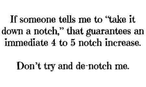 If Someone Tells Me to Take It Down a Notch That Guarantees an Immediate 4 to 5 Notch Increase ...