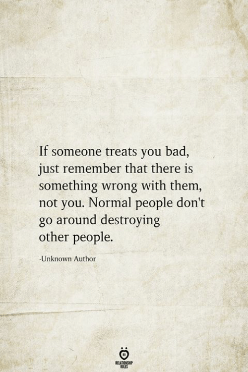 Normal People: If someone treats you bad,  just remember that there is  something wrong with them,  not you. Normal people don't  go around destroying  other people.  Unknown Author  BELATIONSHIP  LES