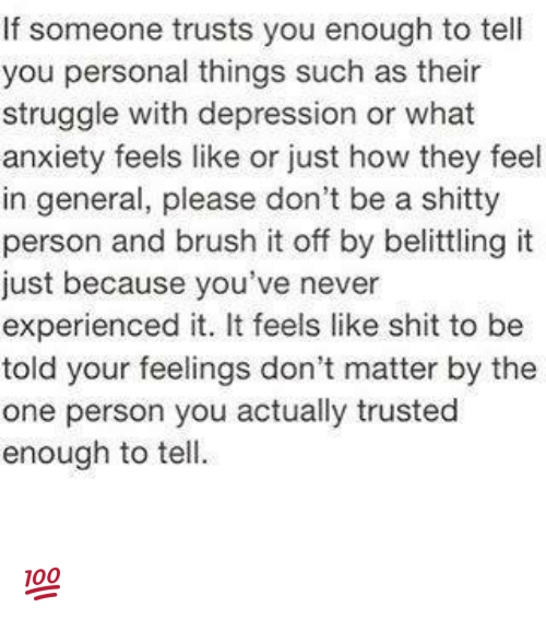 Experiencers: If someone trusts you enough to tell  you personal things such as their  struggle with depression or what  anxiety feels like or just how they feel  in general, please don't be a shitty  person and brush it off by belittling it  just because you've never  experienced it. It feels like shit to be  told your feelings don't matter by the  one person you actually trusted  enough to tell. 💯