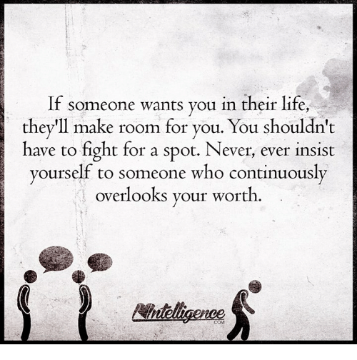 Life: If someone wants you in their life,  they'll make room for you. You shouldn't  have to fight for a spot. Never, ever insist  yourself to someone who continuously  overlooks your worth