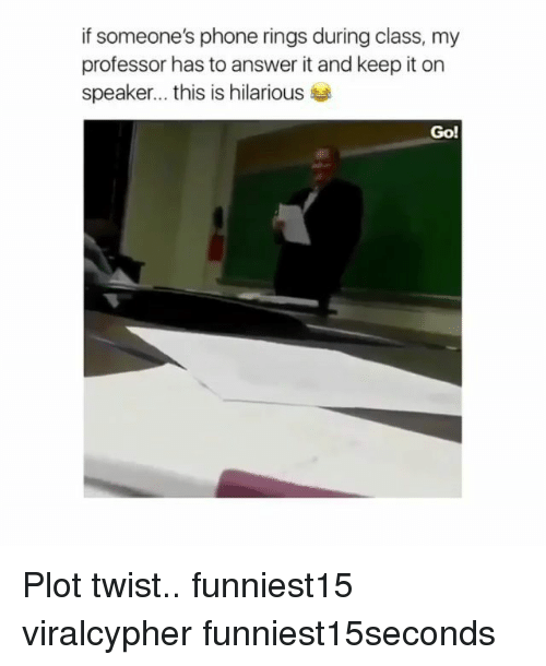 Funny, Phone, and Hilarious: if someone's phone rings during class, my  professor has to answer it and keep it on  Speaker this is hilarious  Go! Plot twist.. funniest15 viralcypher funniest15seconds