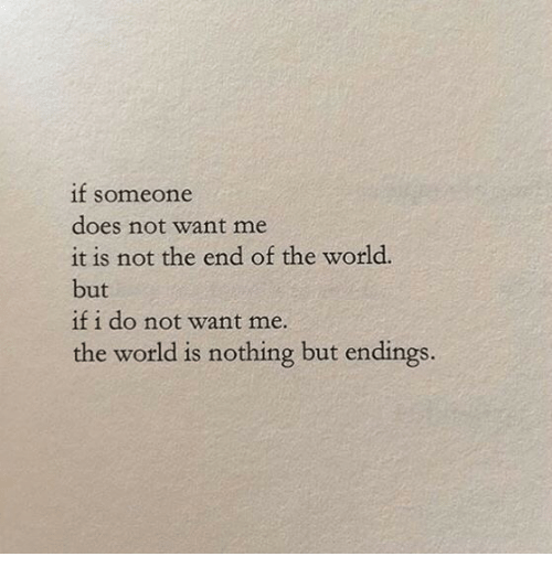 end of the world: if soneone  does not want me  it is not the end of the world.  but  if i do not want me.  the world is nothing but endings